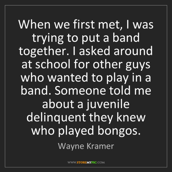 Wayne Kramer: When we first met, I was trying to put a band together....
