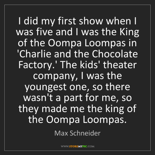 Max Schneider: I did my first show when I was five and I was the King...