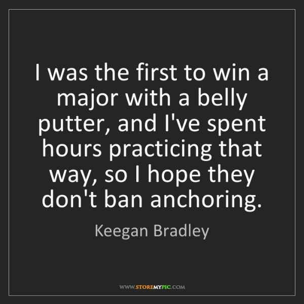 Keegan Bradley: I was the first to win a major with a belly putter, and...