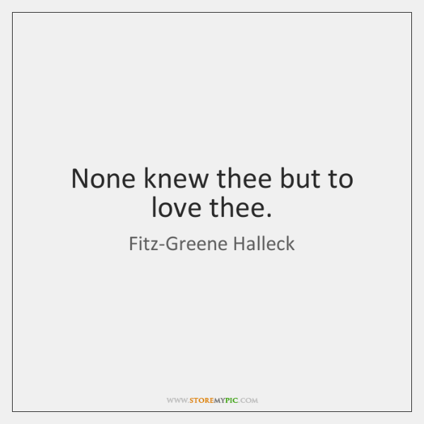 None knew thee but to love thee.