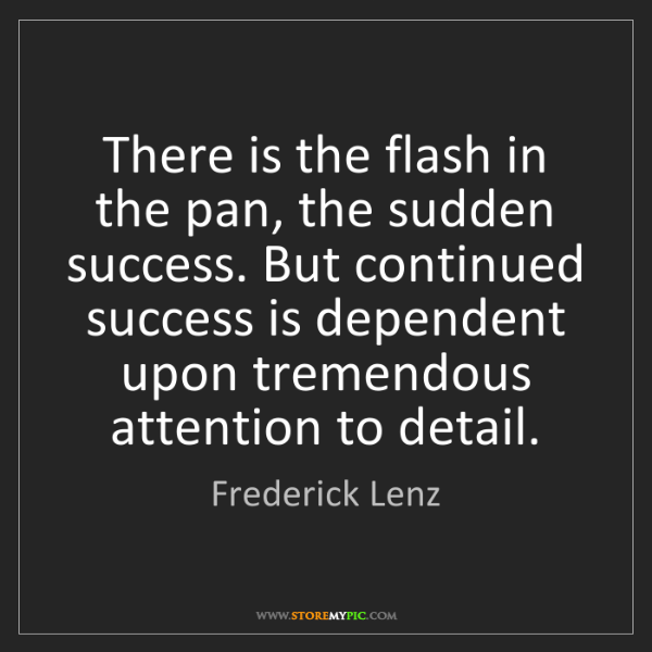 Frederick Lenz: There is the flash in the pan, the sudden success. But...