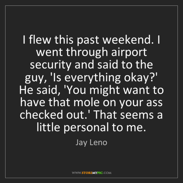 Jay Leno: I flew this past weekend. I went through airport security...