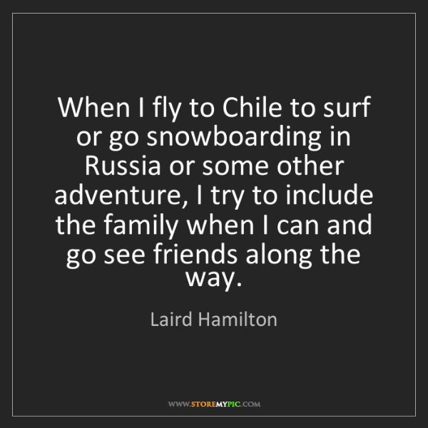 Laird Hamilton: When I fly to Chile to surf or go snowboarding in Russia...