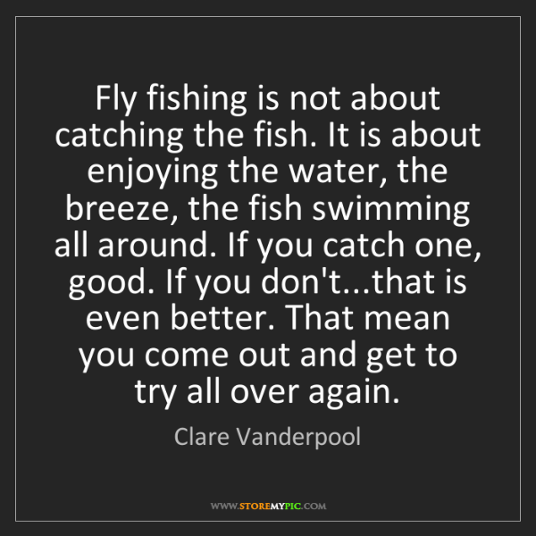 Clare Vanderpool: Fly fishing is not about catching the fish. It is about...