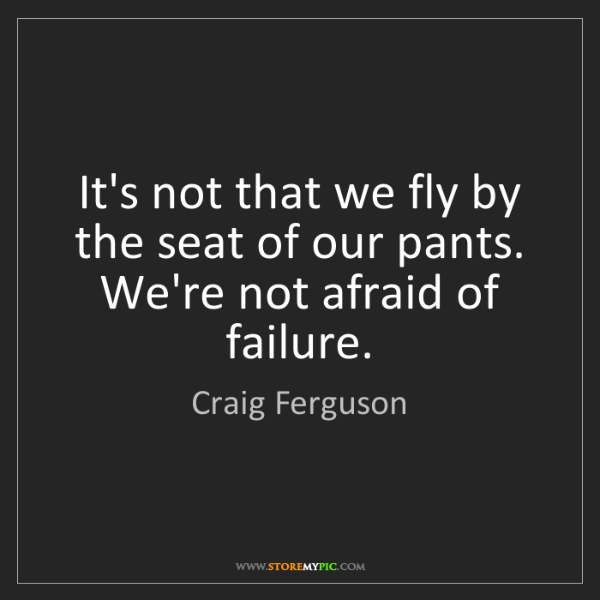 Craig Ferguson: It's not that we fly by the seat of our pants. We're...