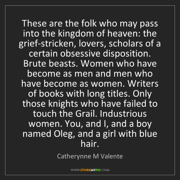 Catherynne M Valente: These are the folk who may pass into the kingdom of heaven:...