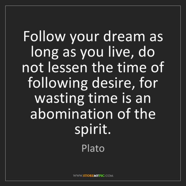 Plato: Follow your dream as long as you live, do not lessen...