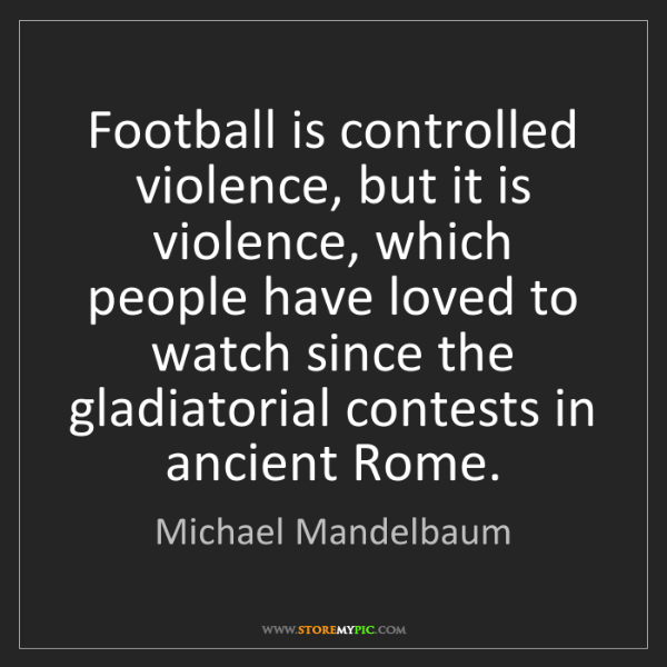Michael Mandelbaum: Football is controlled violence, but it is violence,...