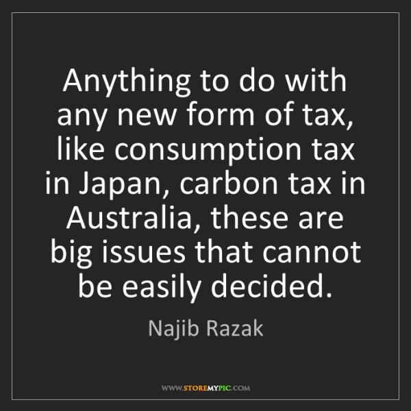 Najib Razak: Anything to do with any new form of tax, like consumption...
