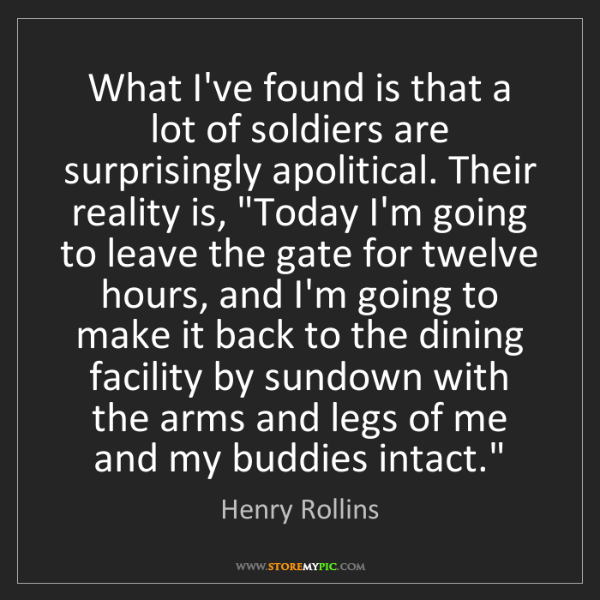 Henry Rollins: What I've found is that a lot of soldiers are surprisingly...