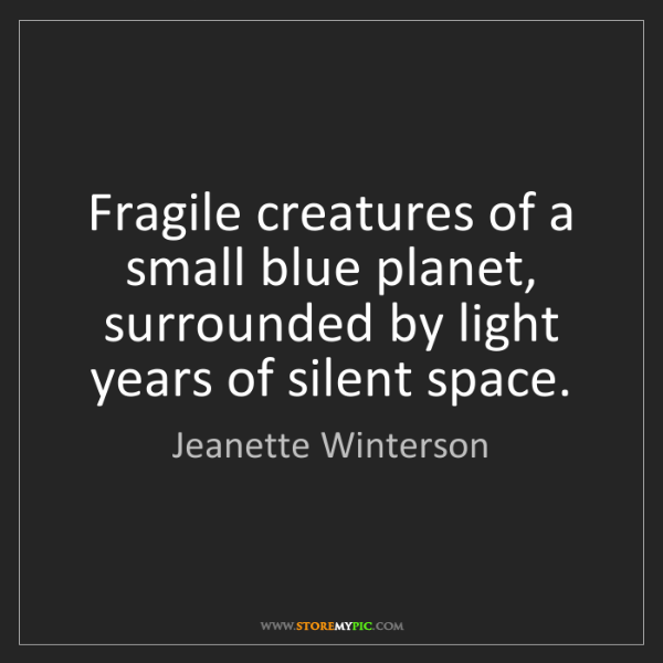Jeanette Winterson: Fragile creatures of a small blue planet, surrounded...