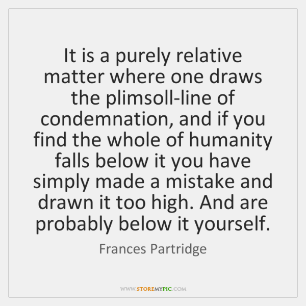 It is a purely relative matter where one draws the plimsoll-line of ...