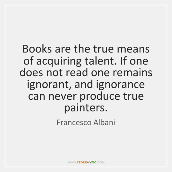 Books are the true means of acquiring talent. If one does not ...