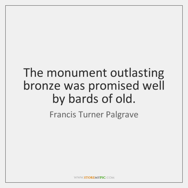 The monument outlasting bronze was promised well by bards of old.