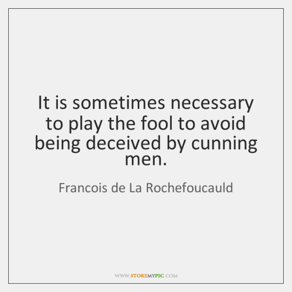 It is sometimes necessary to play the fool to avoid being deceived ...