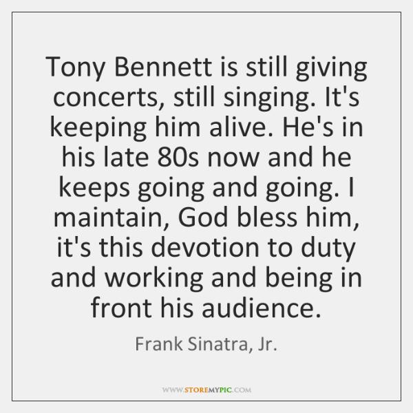 Tony Bennett is still giving concerts, still singing. It's keeping him alive. ...