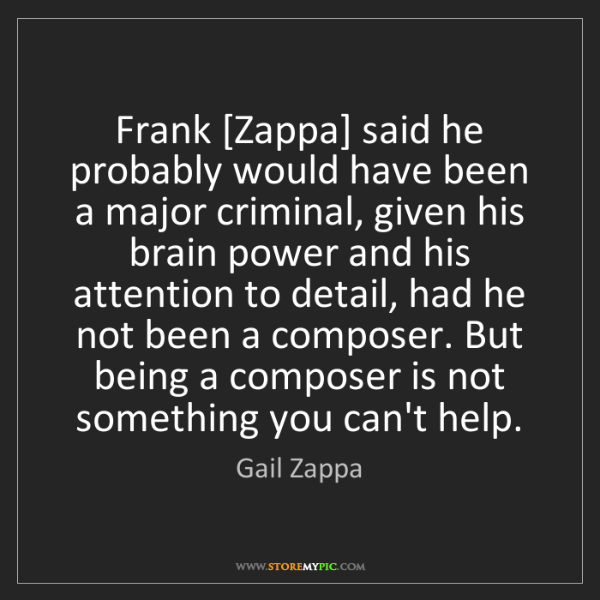 Gail Zappa: Frank [Zappa] said he probably would have been a major...