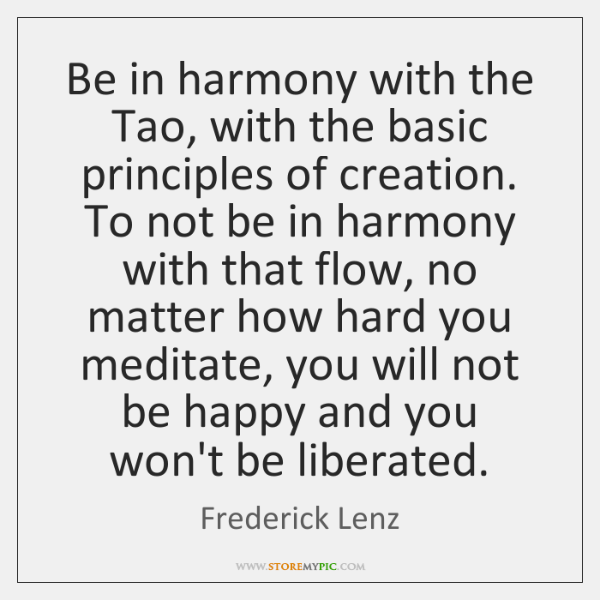Be in harmony with the Tao, with the basic principles of creation. ...
