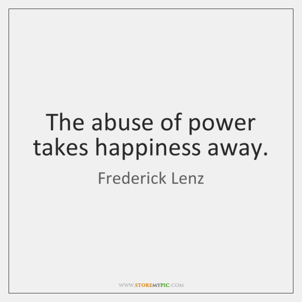 The abuse of power takes happiness away.