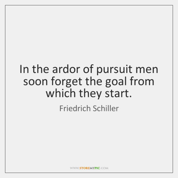 In the ardor of pursuit men soon forget the goal from which ...