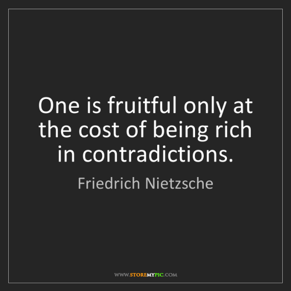 Friedrich Nietzsche: One is fruitful only at the cost of being rich in contradictions.