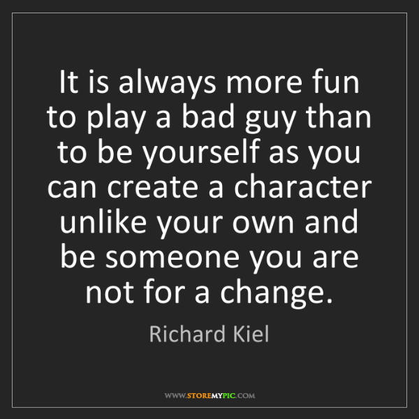 Richard Kiel: It is always more fun to play a bad guy than to be yourself...