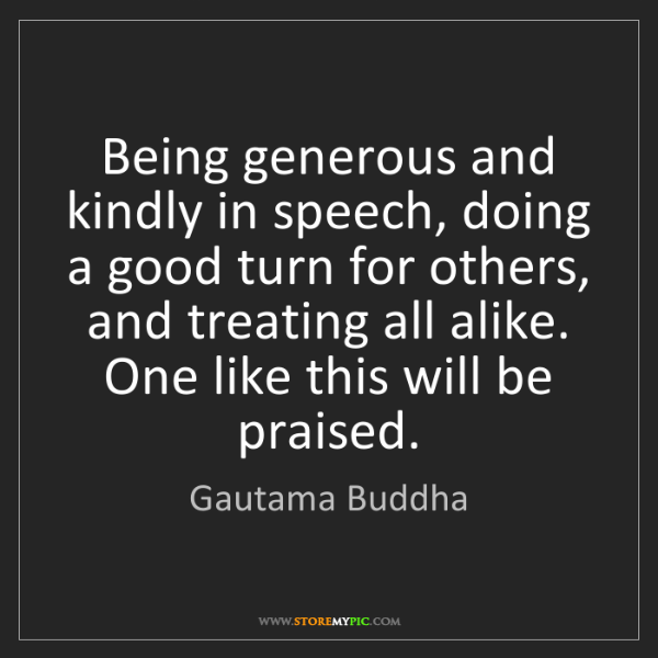 Gautama Buddha: Being generous and kindly in speech, doing a good turn...