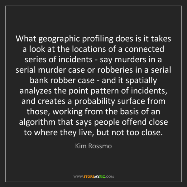 Kim Rossmo: What geographic profiling does is it takes a look at...