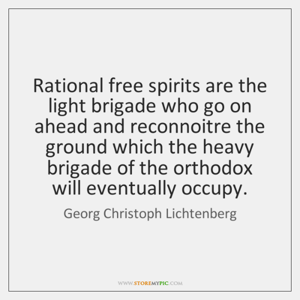 Rational free spirits are the light brigade who go on ahead and ...