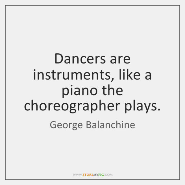 Dancers are instruments, like a piano the choreographer plays.