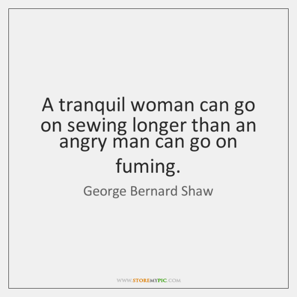 A tranquil woman can go on sewing longer than an angry man ...