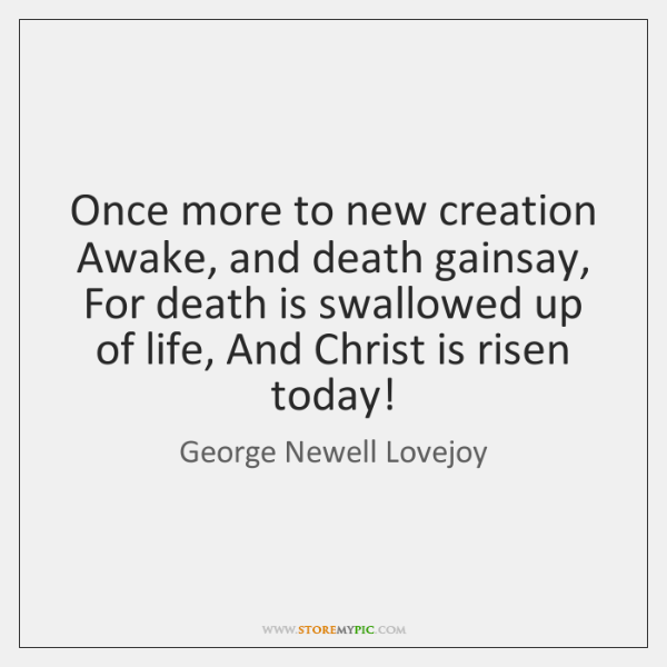 Once more to new creation Awake, and death gainsay, For death is ...