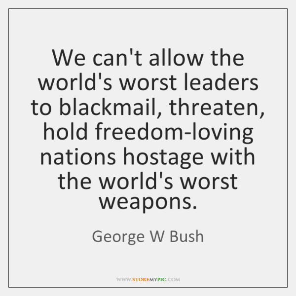 We can't allow the world's worst leaders to blackmail, threaten, hold freedom-loving ...