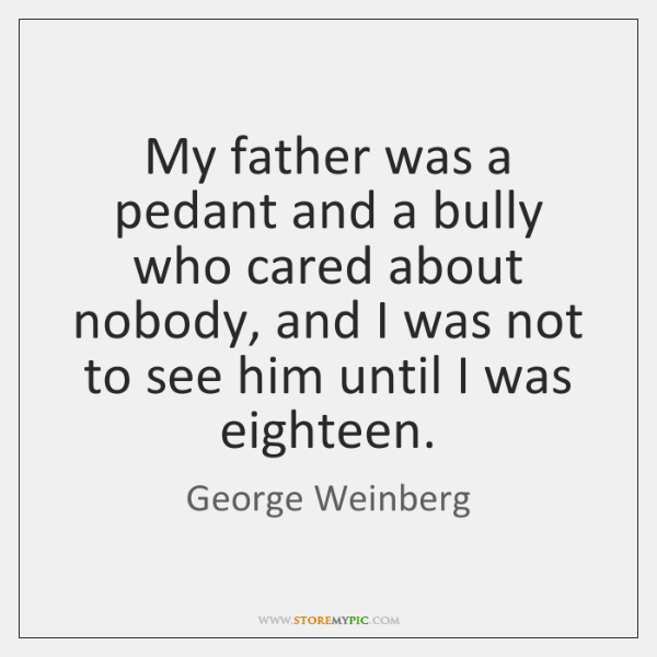 My father was a pedant and a bully who cared about nobody, ...