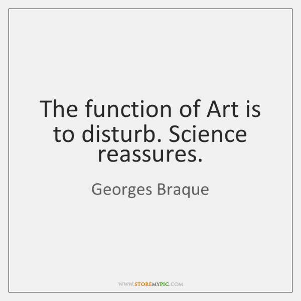 The function of Art is to disturb. Science reassures.