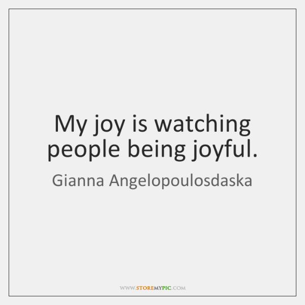 My joy is watching people being joyful.