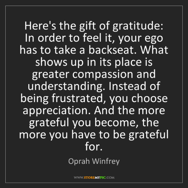 Oprah Winfrey: Here's the gift of gratitude: In order to feel it, your...