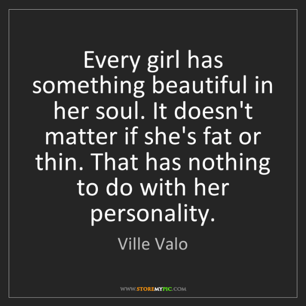 Ville Valo: Every girl has something beautiful in her soul. It doesn't...