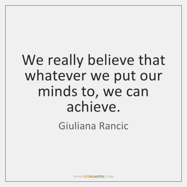 We really believe that whatever we put our minds to, we can ...