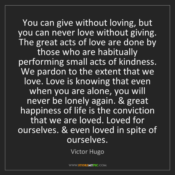 Victor Hugo: You can give without loving, but you can never love without...