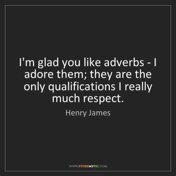 Henry James: I'm glad you like adverbs - I adore them; they are the...