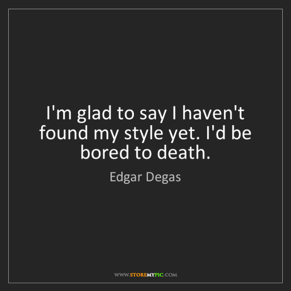 Edgar Degas: I'm glad to say I haven't found my style yet. I'd be...