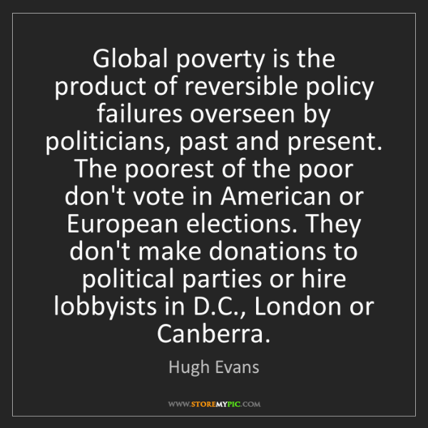 Hugh Evans: Global poverty is the product of reversible policy failures...