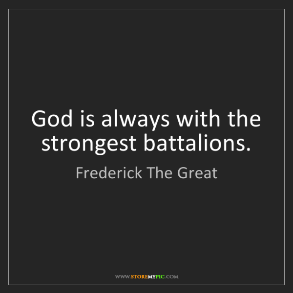 Frederick The Great: God is always with the strongest battalions.