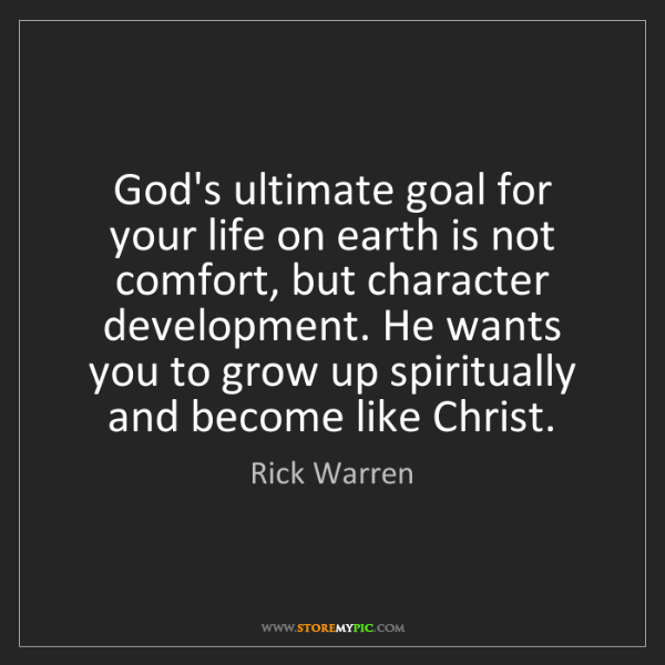 Rick Warren: God's ultimate goal for your life on earth is not comfort,...