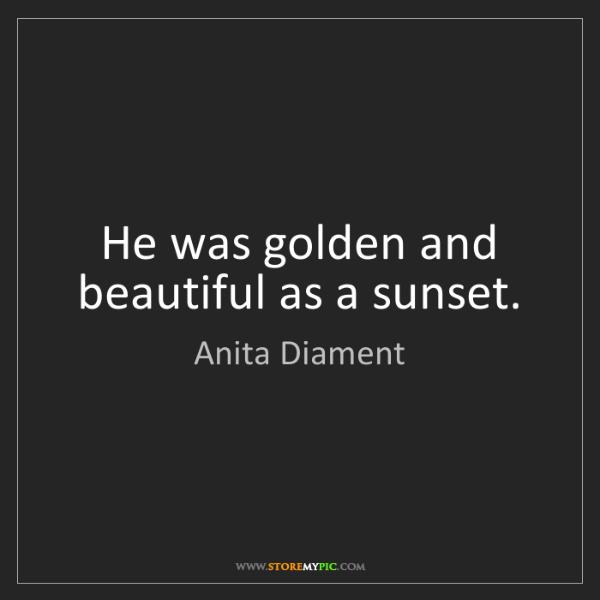 Anita Diament: He was golden and beautiful as a sunset.
