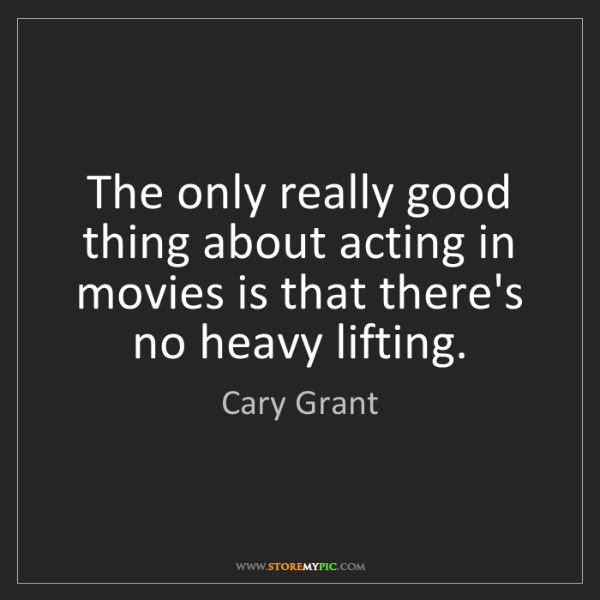 Cary Grant: The only really good thing about acting in movies is...