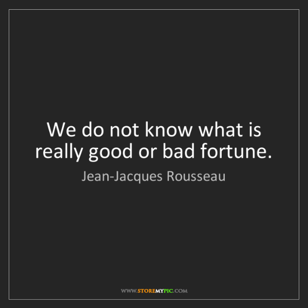 Jean-Jacques Rousseau: We do not know what is really good or bad fortune.