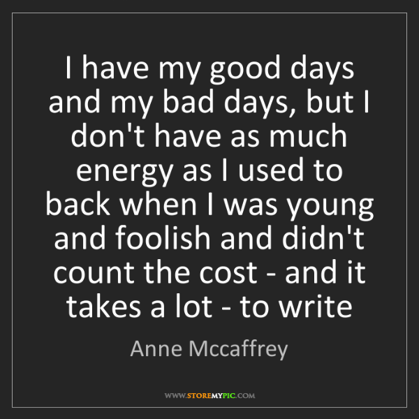 Anne Mccaffrey: I have my good days and my bad days, but I don't have...
