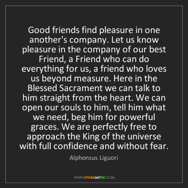 Alphonsus Liguori: Good friends find pleasure in one another's company....